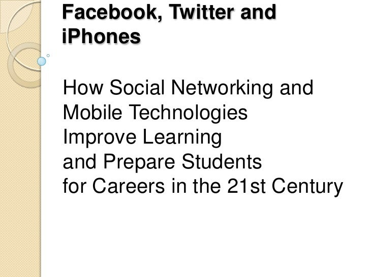 Facebook, Twitter and iPhones<br />How Social Networking and Mobile TechnologiesImprove Learning and Prepare Students for ...