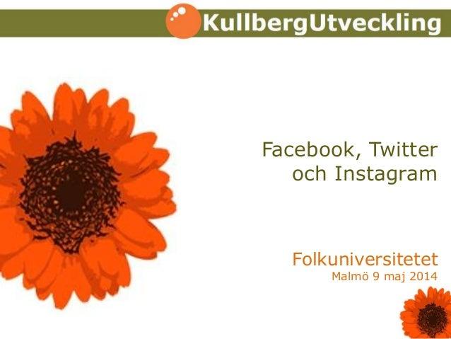 Facebook, Twitter och Instagram Folkuniversitetet Malmö 9 maj 2014