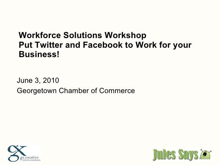 Workforce Solutions Workshop Put Twitter and Facebook to Work for your Business! <ul><li>June 3, 2010 </li></ul><ul><li>Ge...