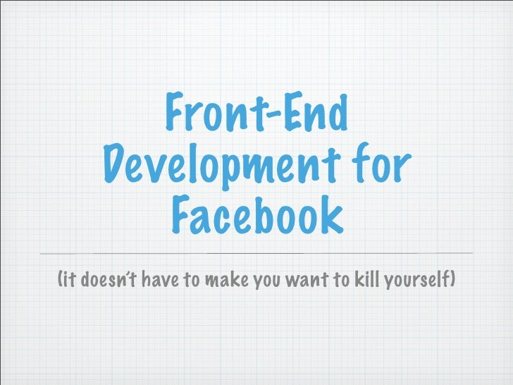 Front-End      Development for         Facebook (it doesn't have to make you want to kill yourself)