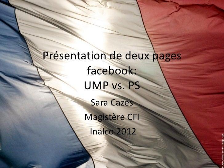 Présentation de deux pages        facebook:        UMP vs. PS        Sara Cazes       Magistère CFI        Inalco 2012
