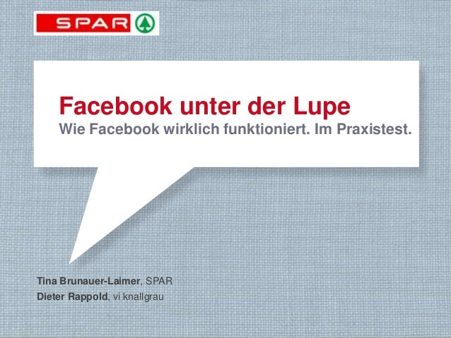 Facebook unter der Lupe       Wie Facebook wirklich funktioniert. Im Praxistest. Tina Brunauer-Laimer, SPAR Dieter Rappold...