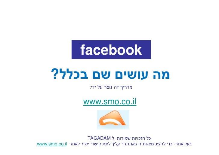 facebook       מה עושים שם בכלל?                         מדריך זה נוצר על ידי:                        www.smo.co...