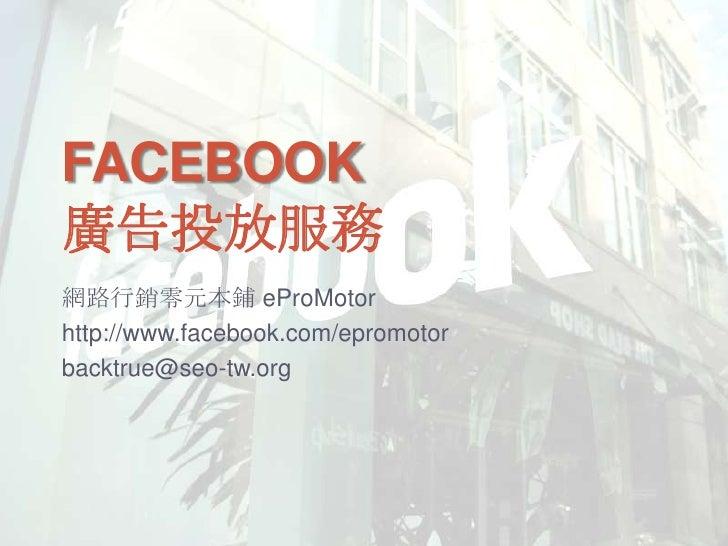 Facebook廣告投放服務<br />網路行銷零元本鋪 eProMotor<br />http://www.facebook.com/epromotor<br />backtrue@seo-tw.org<br />