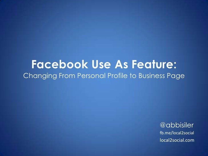 Facebook Use As Feature:Changing From Personal Profile to Business Page<br />@abbisiler<br />fb.me/local2social<br />local...