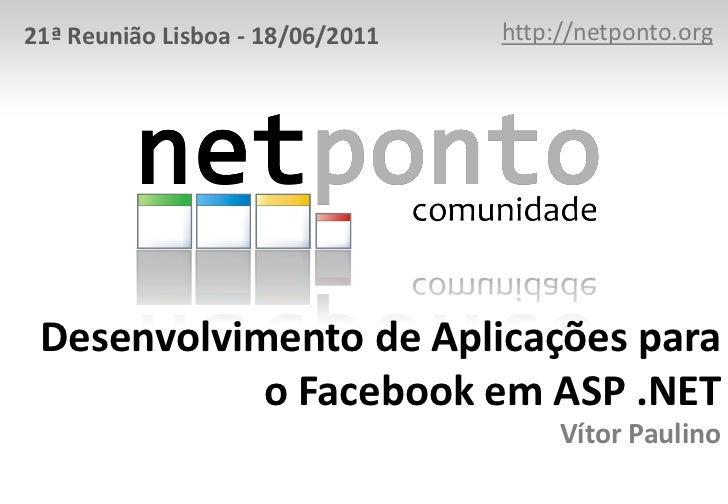 http://netponto.org<br />21ª Reunião Lisboa - 18/06/2011<br />Desenvolvimento de Aplicações para o Facebook em ASP .NET Ví...