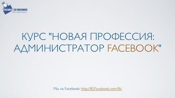 """КУРС """"НОВАЯ ПРОФЕССИЯ:АДМИНИСТРАТОР FACEBOOK""""      Мы на Facebook: http://B2Facebook.com/fb/"""