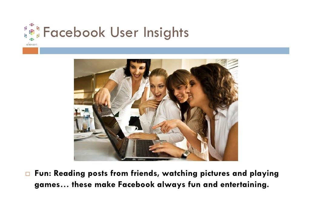 Facebook User InsightsFun: Reading posts from friends, watching pictures and playinggames… these make Facebook always fun ...