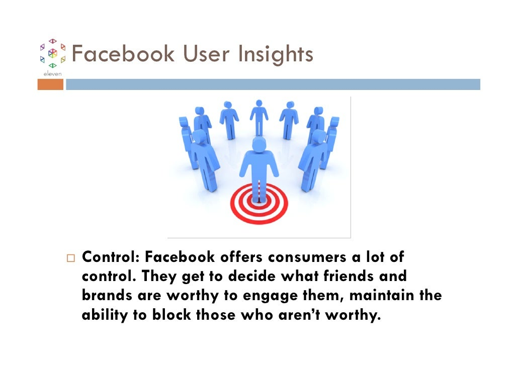 Facebook User InsightsControl: Facebook offers consumers a lot ofcontrol. They get to decide what friends andbrands are wo...