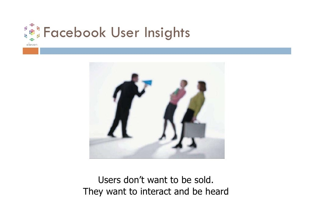 Facebook User Insights        Users don't want to be sold.     They want to interact and be heard