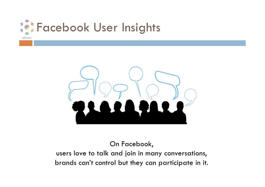 Facebook User Insights                      On Facebook,   users love to talk and join in many conversations,   brands can...