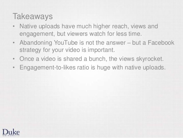 Takeaways • Native uploads have much higher reach, views and engagement, but viewers watch for less time. • Abandoning You...