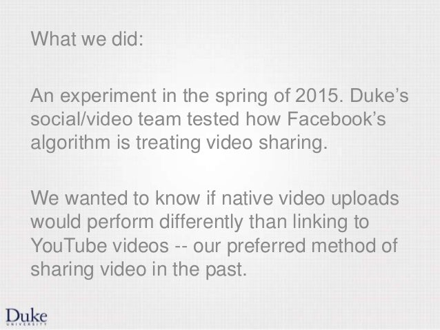 What we did: An experiment in the spring of 2015. Duke's social/video team tested how Facebook's algorithm is treating vid...