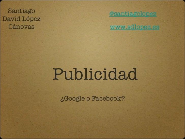 Publicidad <ul><li>¿Google o Facebook? </li></ul>Santiago David López Cánovas @santiagolopez www.sdlopez.es