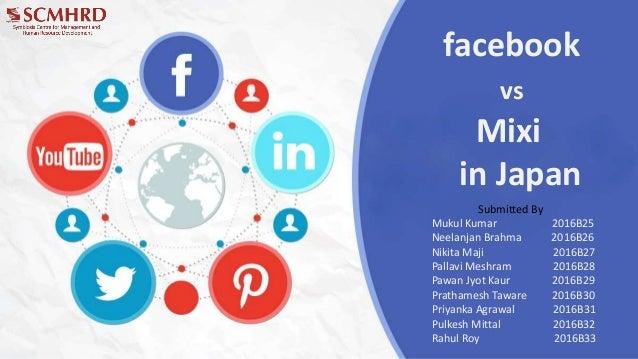 facebook vs Mixi in Japan Submitted By Mukul Kumar 2016B25 Neelanjan Brahma 2016B26 Nikita Maji 2016B27 Pallavi Meshram 20...