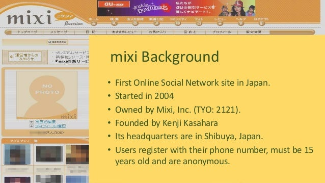 • First Online Social Network site in Japan. • Started in 2004 • Owned by Mixi, Inc. (TYO: 2121). • Founded by Kenji Kasah...