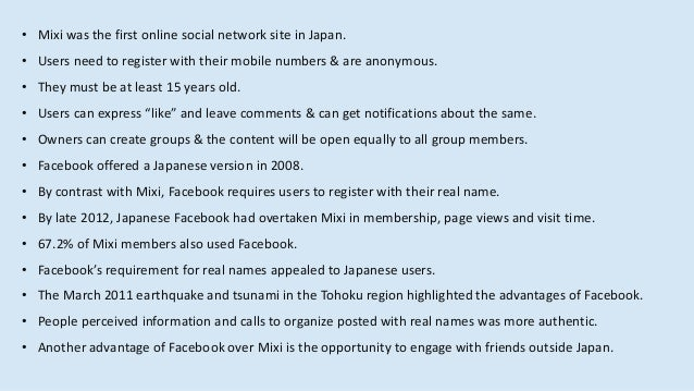 • Mixi was the first online social network site in Japan. • Users need to register with their mobile numbers & are anonymo...