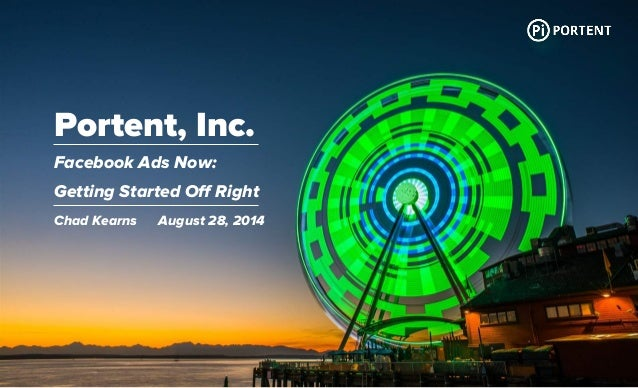 Portent, Inc.  Facebook Ads Now:  Getting Started Off Right  Chad Kearns August 28, 2014