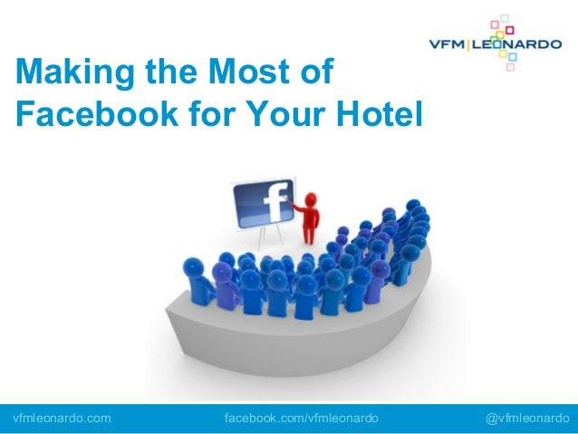 Making the Most of Facebook for Your Hotel vfmleonardo.com facebook.com/vfmleonardo @vfmleonardo