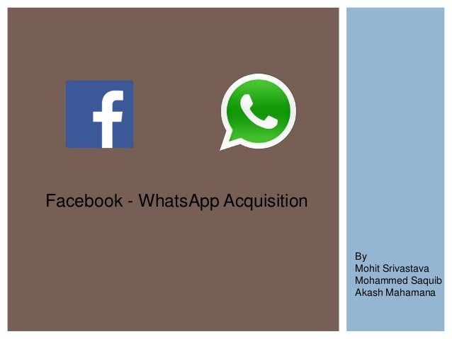 Facebook - WhatsApp Acquisition By Mohit Srivastava Mohammed Saquib Akash Mahamana