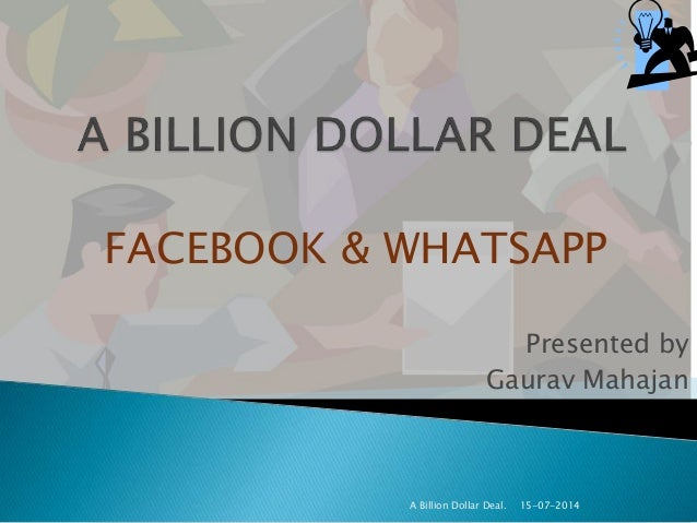 Presented by Gaurav Mahajan 15-07-2014A Billion Dollar Deal. FACEBOOK & WHATSAPP
