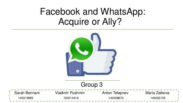 Facebook and WhatsApp: Acquire or Ally? Group 3 Sarah Bennani Vladimir Pushmin Anton Telepnev Maria Zatkova 14000867013001...