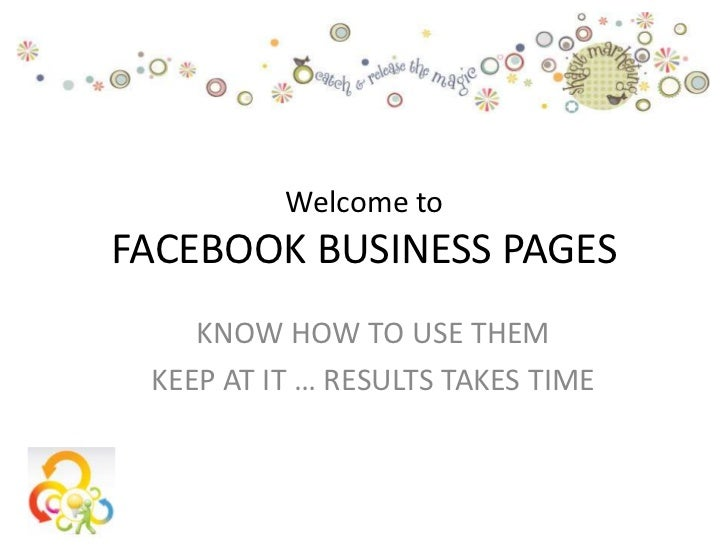 Welcome toFACEBOOK BUSINESS PAGES    KNOW HOW TO USE THEM KEEP AT IT … RESULTS TAKES TIME
