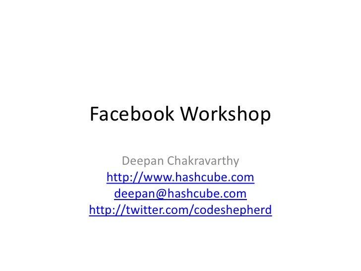 Facebook Workshop<br />DeepanChakravarthy<br />http://www.hashcube.com<br />deepan@hashcube.com<br />http://twitter.com/co...