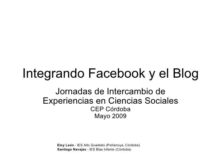 Integrando Facebook y el Blog Jornadas de Intercambio de Experiencias en Ciencias Sociales CEP Córdoba Mayo 2009 Eloy León...
