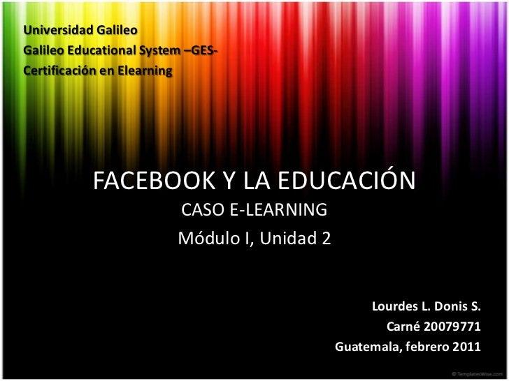 Universidad Galileo<br />Galileo Educational System –GES-<br />Certificación en Elearning<br />FACEBOOK Y LA EDUCACIÓN<br ...
