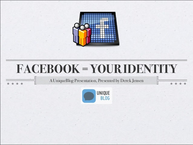 FACEBOOK = YOUR IDENTITY A UniqueBlog Presentation, Presented by Derek Jensen UNIQUE BLOG