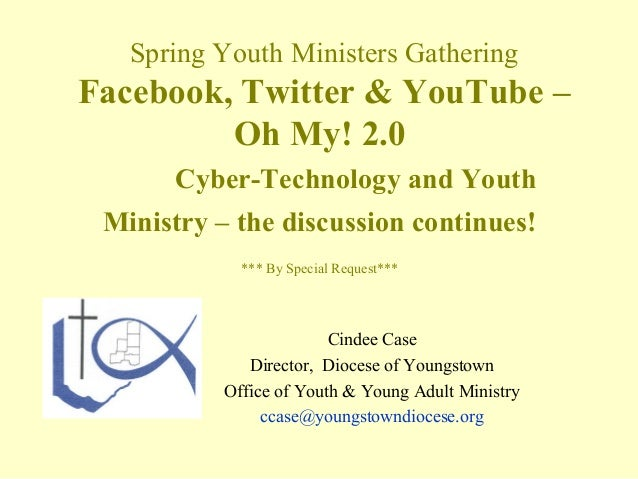 Spring Youth Ministers GatheringFacebook, Twitter & YouTube –         Oh My! 2.0      Cyber-Technology and Youth Ministry ...