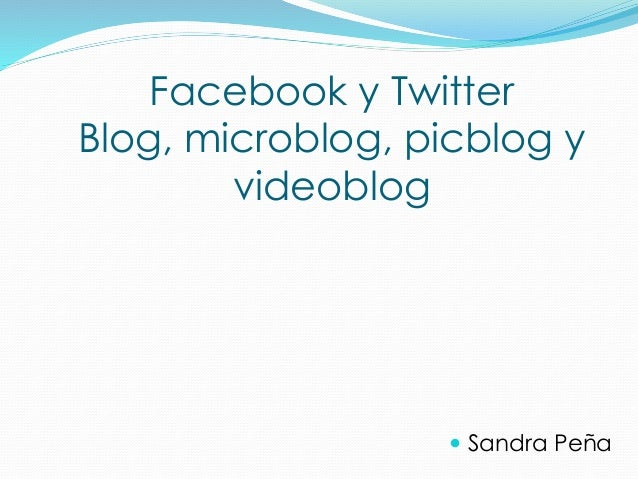 Facebook y Twitter Blog, microblog, picblog y videoblog  Sandra Peña