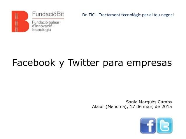 Facebook y Twitter para empresas Sonia Marquès Camps Alaior (Menorca), 17 de març de 2015 Dr. TIC – Tractament tecnològic ...
