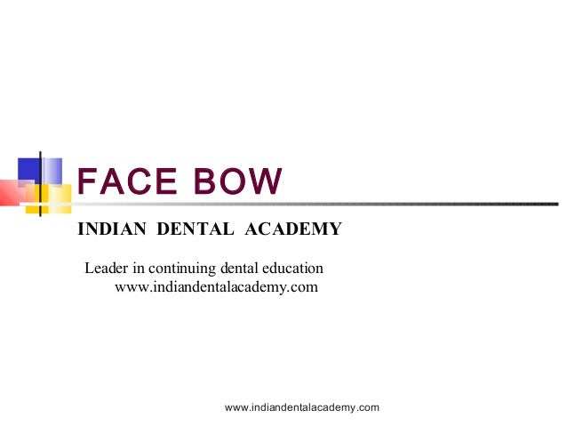 FACE BOW INDIAN DENTAL ACADEMY Leader in continuing dental education www.indiandentalacademy.com www.indiandentalacademy.c...