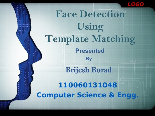 LOGO Presented 110060131048 Computer Science & Engg. Face Detection Using Template Matching By Brijesh Borad