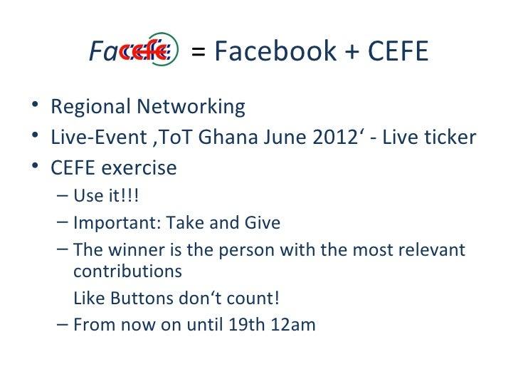 Fa          = Facebook + CEFE• Regional Networking• Live-Event 'ToT Ghana June 2012' - Live ticker• CEFE exercise  – Use i...