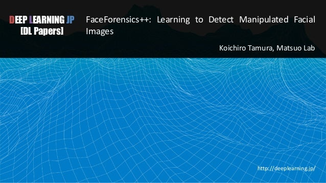 DEEP LEARNING JP [DL Papers] FaceForensics++: Learning to Detect Manipulated Facial Images Koichiro Tamura, Matsuo Lab htt...