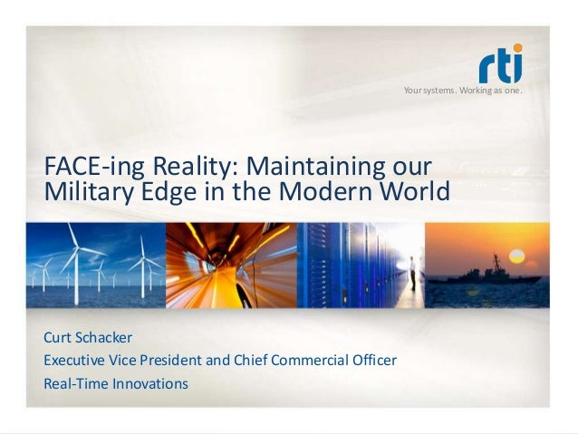 Your systems. Working as one.FACE-ing Reality: Maintaining ourMilitary Edge in the Modern WorldCurt SchackerExecutive Vice...