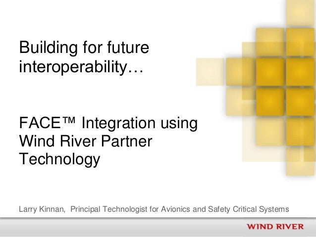 Building for futureinteroperability…FACE™ Integration usingWind River PartnerTechnologyLarry Kinnan, Principal Technologis...