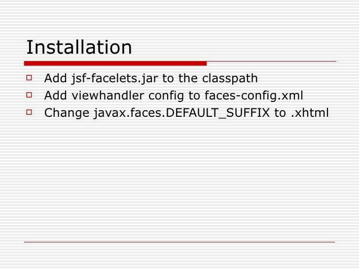 Installation <ul><li>Add jsf-facelets.jar to the classpath </li></ul><ul><li>Add viewhandler config to faces-config.xml </...