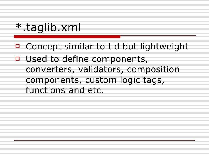 *.taglib.xml <ul><li>Concept similar to tld but lightweight </li></ul><ul><li>Used to define components, converters, valid...
