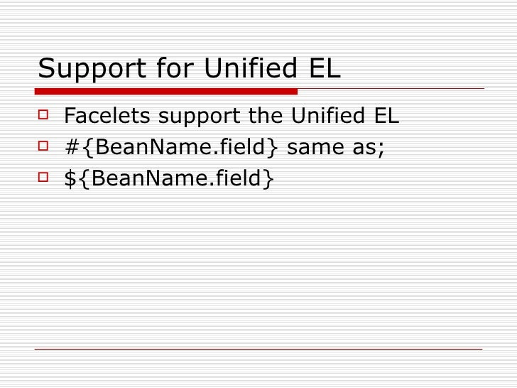 Support for Unified EL <ul><li>Facelets support the Unified EL </li></ul><ul><li>#{BeanName.field} same as; </li></ul><ul>...