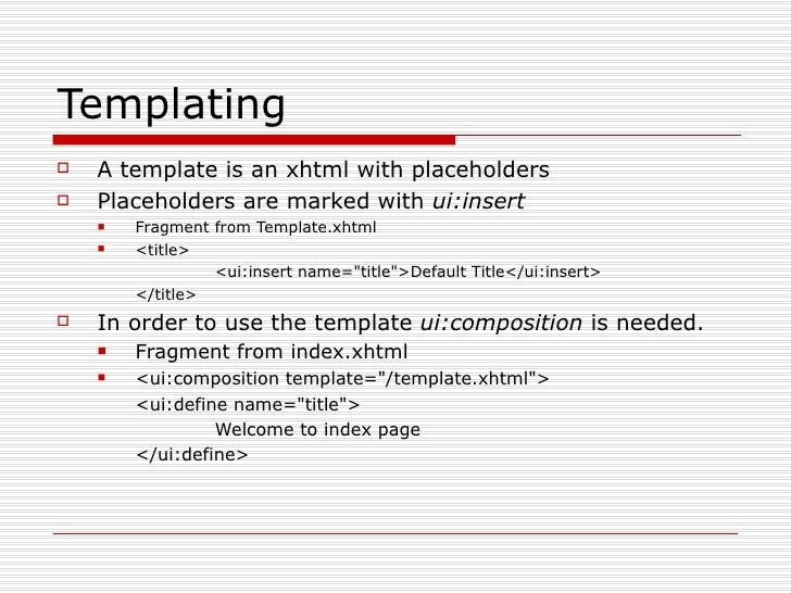 Templating <ul><li>A template is an xhtml with placeholders </li></ul><ul><li>Placeholders are marked with  ui:insert </li...