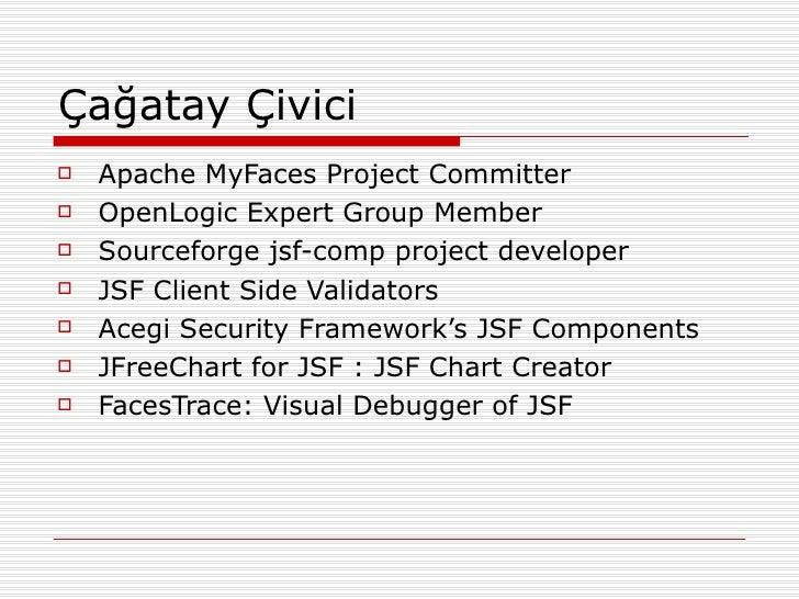 Çağatay Çivici <ul><li>Apache MyFaces Project Committer </li></ul><ul><li>OpenLogic Expert Group Member </li></ul><ul><li>...