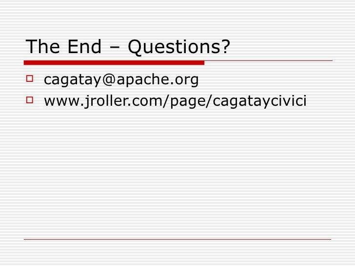 The End – Questions? <ul><li>[email_address] </li></ul><ul><li>www.jroller.com/page/cagataycivici </li></ul>