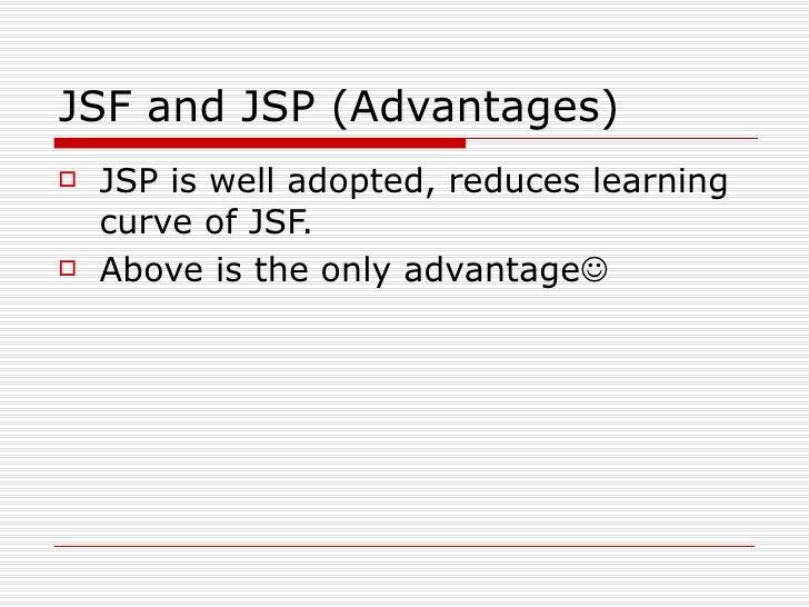 JSF and JSP (Advantages) <ul><li>JSP is well adopted, reduces learning curve of JSF. </li></ul><ul><li>Above is the only a...