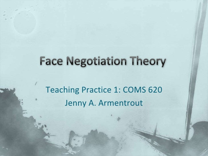 Face Negotiation Theory<br />Teaching Practice 1: COMS 620<br />Jenny A. Armentrout<br />