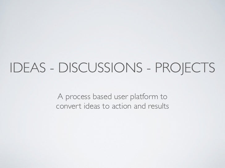 IDEAS - DISCUSSIONS - PROJECTS      A process based user platform to      convert ideas to action and results
