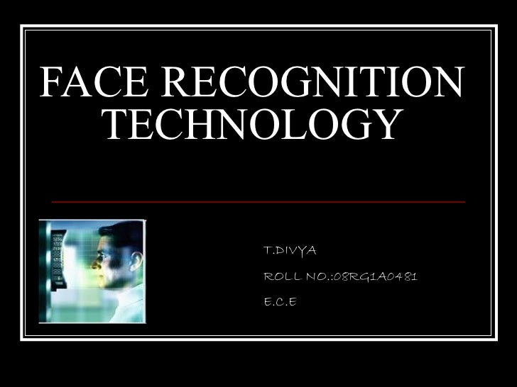 FACE RECOGNITION  TECHNOLOGY        T.DIVYA        ROLL NO.:08RG1A0481        E.C.E